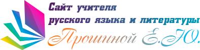 Сайт учителя русского языка и литературы — Прошина Елена Юрьевна